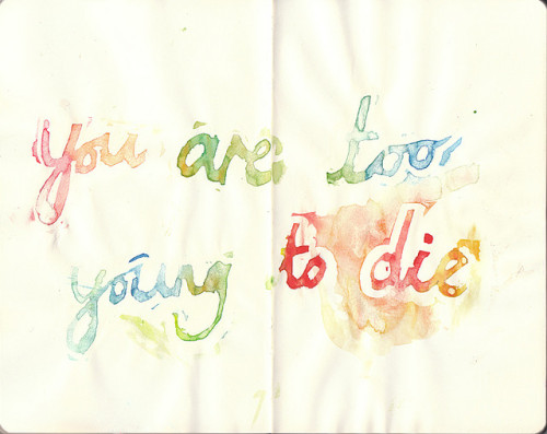 where-sorrow-ends:  sayitwith-watercolor:  you are too young to die  Way too young, okay?