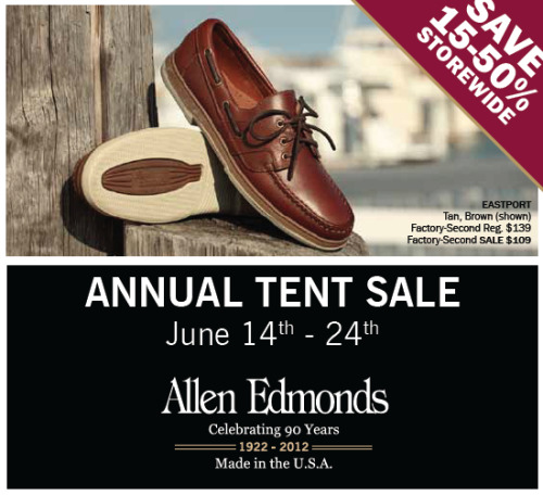 Allen Edmonds' Tent Sale Allen Edmonds is discounting their factory seconds shoes by 15-50% for the next ten days. The offer is only good at their Brookfield and Port Washington stores in Wisconsin, but both are happy to ship you whatever you need. You can call the Brookfield branch at (262)785-6666 or email them at brookfield@allenedmonds.com. Port Washington's number is (262) 284-7158. If you don't know what you'd like, you can ask them to tell you what models are available in your size. Just be sure to be near a computer so that you look up the designs.