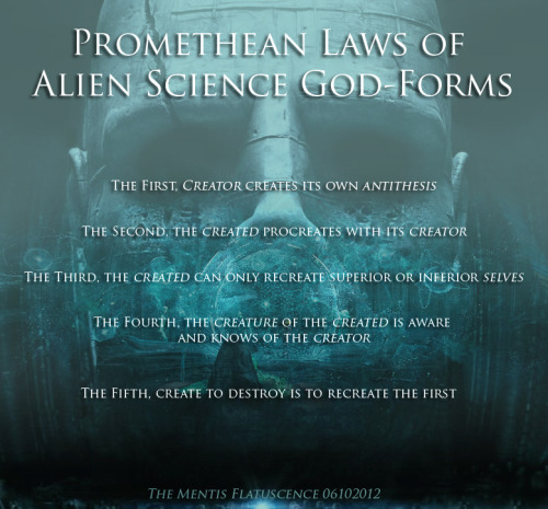 "Promethean Laws of Alien Science God-Forms The First, creator creates its own antithesis The Second, the created procreates with its creator The Third, the created can only recreate superior or inferior selves The Fourth, the creature of the created is aware and knows of the creator The Fifth, create to destroy is to recreate the first  ——————- Prometheus the Movie is the purified result of the visual and philosophical distillation of Hesiod's The Theogony, the Nag Hammadi Scrolls, the books 12th Planet by Zecharia Sitchin, The Chariot of the Gods by Erich von Daniken, and History Channel's Ancient Aliens series. Students of Comparative Myth and Religion and Fans of Science Fiction would surely dance in frenzy at the altar of visionary Ridley Scott. ——————- Update: 2:23 PM I read this cool New York Times Essay: 'Prometheus' Offers a Creationist Indulgence for Science Geeks By JAMES GORMAN Published: June 10, 2012  Prometheus,"" the new movie from the director Ridley Scott, operates on several levels. Most importantly and impressively, it is an unforgettable reminder not to open anything, ever. Doors, caves, containers — never open them! But it is also a scientific and spiritual quest. I don't think it is spoiling anything to say that the scientists in the movie think somebody or something else created us. Creationism? Yes, in a way, but creationism for geeks, of the sort that science fiction writers and scientists have long indulged in. It does not run counter to the idea of the process of evolution; it just sets the beginning of the whole business somewhere and some time other than the Earth. Fred Hoyle, an astronomer, is one of the best-known scientists to suggest that life may have had an extraterrestrial origin. Others, like Francis Crick, who with James Watson discovered the structure of the DNA molecule, have flirted with the idea. Crick even suggested at one time that intelligent extraterrestrials might have gotten the ball, or helix, rolling. Thomas Gold, an Austrian astrophysicist, suggested in 1980 that perhaps life on Earth came from garbage left by extraterrestrials. And among the writers, Arthur C. Clarkesuggested in a brief commentary, ""The Toilets of the Gods,"" that since fecal matter had been detected on satellites and spacecraft (from the astronauts, presumably), and since something similar would happen with any physical life form, extraterrestrials who passed through the solar system desperately looking for a rest stop might constitute a whole new explanation for where life on Earth came from. Does this geek creationism conflict with the idea of evolution by natural selection? Not that I can see. A character in ""Prometheus"" argues that the scientists who have come up with the weird interstellar quest in the movie are throwing out several hundred years of Darwin. But there is nothing about the scientific method or about Darwinian evolution to suggest that it all had to happen on Earth. The basic notion that some organisms leave more offspring than others, and that their genes are preserved, works regardless of location. I should say that the scientific consensus is that life did start on Earth. These outlying ideas I have mentioned have not panned out, at least so far, but they are not in themselves antiscientific, because they can be tested. You can look to see what arrived in meteorites. And none of these ideas involve anything other than the material universe. Religious beliefs are different. Some make claims about the physical world that are demonstrably wrong. The earth is not 10,000 or 6,000 years old. Humans did not coexist with T. rex. Other religions posit a deity who is not physical, neither matter nor energy, but spiritual, existing in a realm that science cannot touch. In either case, these beliefs do not bear any resemblance to geek creationism, which is no more than the adolescent wish for big, scary, intelligent things out there in the dark. I myself am not really fond of monsters. My own particular science fantasy is that life on Earth developed from some biological Lego parts lost by a superbeing toddler. I don't really believe this, but the world is a bit like some broken toy, so I am keeping an open mind. I hope ""Prometheus"" and the several ""Alien"" movies are preserved for future generations who may actually venture out into space — not for the science, or the hints of spirituality, or the myths that they use, but to impress upon our adventurers what we all teach our children about anything that oozes unidentifiable goo. Don't touch it!"