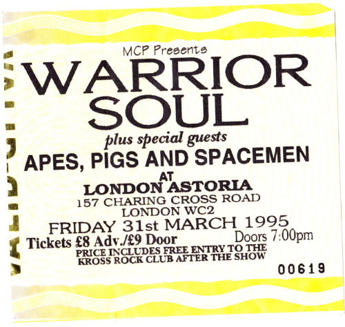 Warrior Soul supported by Apes, Pigs and Spacemen and N.E.U.K Astoria, London Friday 31 March 1995 We stood on the barrier and the singer from N.E.U.K spat in our faces. We thought it was kind of cool at the time.