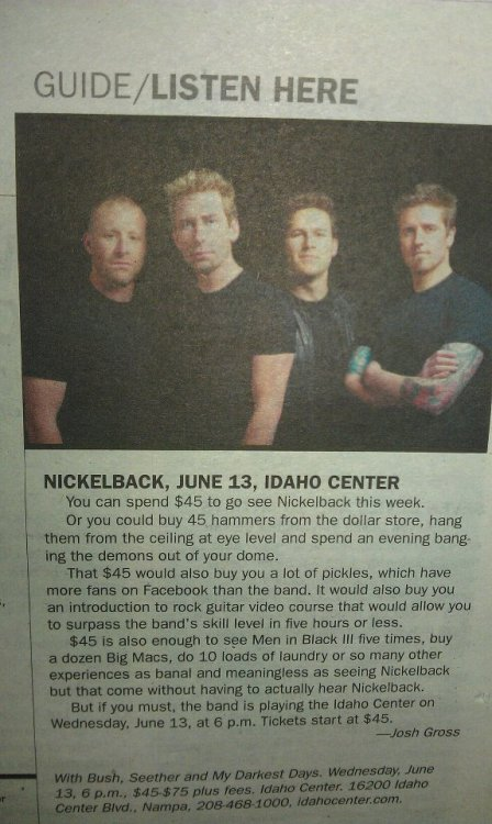 "The story behind this brief on Nickelback:  ""We have a regular music blurb called ""Listen Here."" It was a little slow on music this week, so the A&C Editor slotted in Nickelback for the space. But no one wanted to write about them. So she suggested it as a ""Don't Listen Here,"" in a staff meeting. Everyone thought that was a funny idea, so we went with it. I wrote it in 5 minutes and never expected to hear anything about it.""  Read the full interview with Boise Weekly writer Josh Gross"