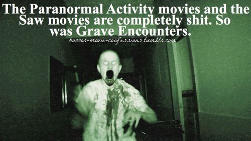 """The Paranormal Activity movies and the Saw movies are completely shit. So was Grave Encounters."""