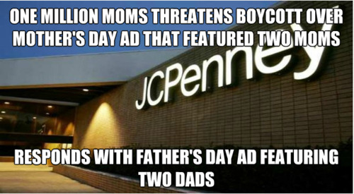 nemooel:  onestepinc:  insanelydelish:    JC PENNY SEES YOUR HOMOPHOBIA AND RAISES YOU A DOUBLE RAINBOW.   ^ yes  I tried to scroll past this, but it must be reblogged. Must….always….reblog…..  Next time I'm at the mall I'm shopping at JC Penney