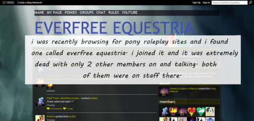 """i was recently browsing for pony roleplay sites and i found one called everfree equestria. i joined it and it was extremely dead with only 2 other members on and talking. both of them were on staff there. i told them that i probably wouldn't stay long because it gave a bad first impression with no members but staff. they recommended the website ""bh"" (brony haven) but said stay away from ""eql"" (equestria life) and ""bv"" (bronyville) because the site owners were mean. i said that everybody is mean in their own way because it's  human nature to be mean. the one ""admin"" named Chrysanthemum Rose claimed to not be human irl so he wasn't ever mean. i said that that was stupid. then they banned me from the site right there! i wrote to equestria daily and gave it a very bad review.""  Submitted by Anonymous"