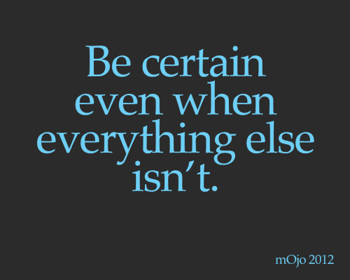 Be certain even when everything else isn't.