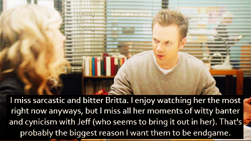 I miss sarcastic and bitter Britta. I enjoy watching her the most right now anyways, but I miss all her moments of witty banter and cynicism with Jeff (who seems to bring it out in her). That's probably the biggest reason I want them to be endgame.