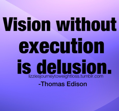 lizziesjourneytoweightloss:  Vision without execution is delusion.  Add one to quote bank