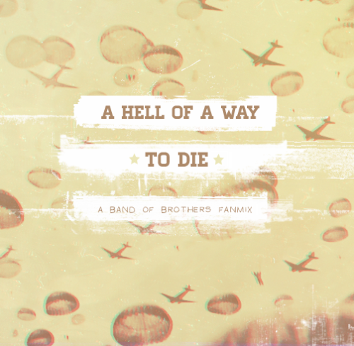 lucky-38:  A Hell of a Way to Die; A Band of Brothers Fanmix.We few, we happy few, we band of brothers; For he today that sheds his blood with me, Shall be my brother 01. Glory; By Radical Face.  I was born when they took my name, When the world turned wicked, when I joined their game. But I turned and fought them, Like you always knew I'd do. But still I keep grinning, As the blood from my face stains the ground.  02. Perth; By Bon Iver.  Still alive for you  03. Hail Mary; By Shearwater.  Oh hail Mary, full of death, Sing me a bitter song, As dark as the day is long. We lay like a wounded lamb, Bowed down in our heavy coats. And we march in our rows and rows, Under a burning hand. Past the scars of the wounded land, Into a country of thorns and spines. Wild and Unbroken.   04. Atrophy; By The Antlers.  I'd happily take all those bullets inside you and put them inside of myself. Someone, oh anyone, tell me how to stop this.  05. I Gave You All; By Mumford & Sons.  Shoulder to shoulder, now brother, we carry no arms  06. All Is Well (It's Only Blood); By Radical Face.  All is well now I'm just fine. It's only blood; I have plenty left it's only blood; I just need to rest. They cut me up, but I did them worse and I'll be fine, I just need to rest.  Epilogue. We Won't Need Legs to Stand.; by Sufjan Stevens.  So faithful, so few, So pardon, and done. When we are dead, We all have wings, We won't need legs to stand.