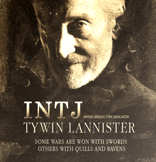"sturmdrang:  A SONG OF ICE AND FIRE (MBTI) ~ TYWIN LANNISTER  INTJ (introversion, intuition, thinking, judgment) ""…observer, values solitude, perfectionist, detached, private… does not talk about feelings, hard to impress, analytical, likes esoteric things…"" INTJ's approach reality as they would a giant chess board, always seeking strategies that have a high payoff, and always devising contingency plans in case of error or adversity. INTJs are strong individualists who seek new angles or novel ways of looking at things. They enjoy coming to new understandings. They tend to be insightful and mentally quick; however, this mental quickness may not always be outwardly apparent to others since they keep a great deal to themselves. They are very determined people who trust their vision of the possibilities, regardless of what others think. They may even be considered the most independent of all of the sixteen personality types. INTJs are at their best in quietly and firmly developing their ideas, theories, and principles."