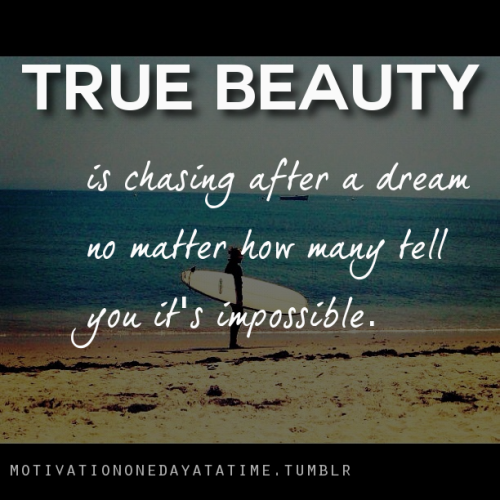 True beauty is chasing after your dreams…