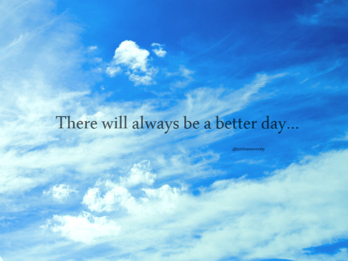 There will always be a better day… ©