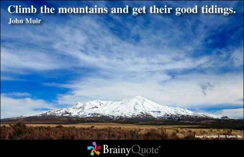 Climb the mountains and get their good tidings. - John Muir