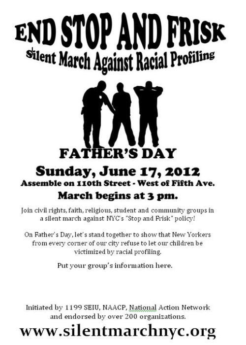 "The Silent March to End Stop and Frisk 6/17/2012 Father's DaySunday, June 17th - march begins at 3 pm Assemble on West 110th St. between Central Park West/8th Ave. and Fifth Ave.  Join Civil Rights, Faith, Labor and Community groups in a silent march against NYC's ""Stop and Frisk"" Policy! On Father's Day, let's stand together to show that New Yorkers refuse to let our children be victimized by racial profiling.  Enter the assembly area from the west or from the north, NOT from the east! You can begin gathering as early as 1pm, but remember - the march starts at 3 pm! Closest subway stops: Cathedral Parkway (110 St) on the B and C trains, Central Park North (110 St.) on the 2 and 3 trains. Please check subway schedules for any changes. Contingents are being assigned locations within the assembly area. Please check back here in a few days for details.   March route  The march begins at 110th St. and Fifth Ave. We will march south on Fifth Ave. to 78th Street. Mayor Bloomberg's mansion is on 79th St., just east of Fifth Ave.   REMINDER: this will be a silent march for the entire route!  What to Bring  Wear comfortable walking shoes. Put on sun screen and/or wear a hat, especially if it is a sunny day. Carry a bottle of water. Posters, signs, banners - but remember that you cannot use wooden or metal sticks!   What Not to Bring  Do not bring any noise makers or musical instruments!  In contrast to previous demonstrations, we will march in silence as an illustration of both the tragedy and serious threat that stop and frisk and other forms of racial profiling present to our society. The silent march was first used in 1917 by the NAACP—then just eight years old—to draw attention to race riots that tore through communities in East St. Louis, Illinois, and build national opposition to lynching. Now, 95 years later, you can join us in powerful protest to help end this great injustice and begin rebuilding national opposition to racial profiling. If you're outraged that police, security guards and even community watch volunteers in so many neighborhoods continue to treat young people of color differently, or if you're concerned for your children, or your neighbors' and friends' children, then channel these emotions into action by joining thousands in calling for an end to racial profiling and the abuse of New York's stop and frisk laws. Silence is a powerful force that, like other forms of non-violent protest, holds a mirror to the brutality of one's opponents. On June 17, we will hold up a mirror to New York City's stop-and-frisk policy. It is not only discriminatory, it actively seeks to humiliate innocent citizens—particularly African American and Latino men—and criminalize otherwise legal behavior. Click to FOLLOW ON TUMBLR »"