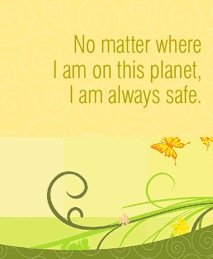 No matter where I am on this planet, I am always safe.~ Louise L. Hay