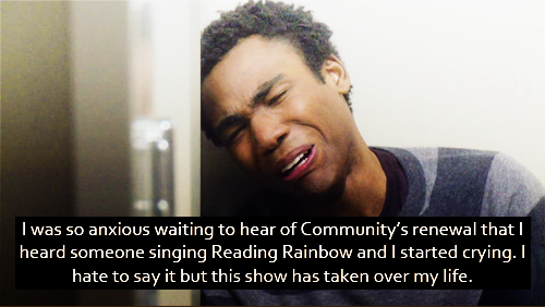I was so anxious waiting to hear of Community's renewal that I heard someone singing Reading Rainbow and I started crying. I hate to say it but this show has taken over my life.