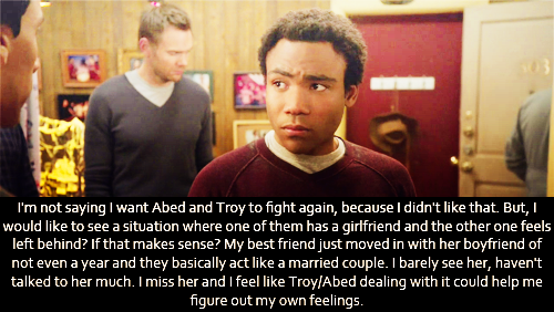I'm not saying I want Abed and Troy to fight again, because I didn't like that. But, I would like to see a situation where one of them has a girlfriend and the other one feels left behind? If that makes sense? My best friend just moved in with her boyfriend of not even a year and they basically act like a married couple. I barely see her, haven't talked to her much. I miss her and I feel like Troy/Abed dealing with it could help me figure out my own feelings.