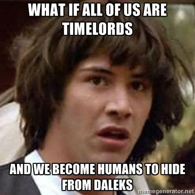 What if all of us are time lords… … and we became humans to hide from Daleks.
