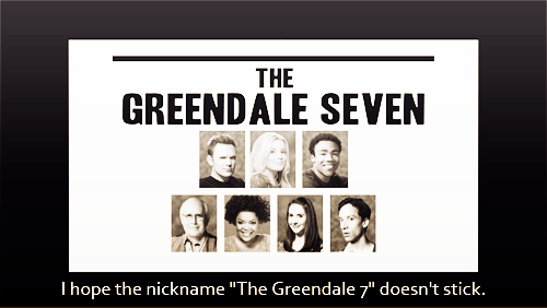 "I hope the nickname ""The Greendale 7"" doesn't stick."