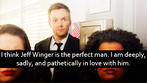 I think Jeff Winger is the perfect man. I am deeply, sadly, and pathetically in love with him.