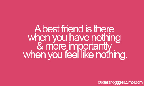 A best friend is there when you have nothing & more importantly when you feel like nothing.