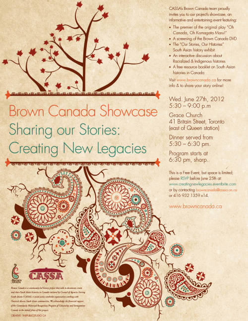 "browncanada:  Brown Canada ShowcaseSharing Our Stories: Creating New LegaciesWednesday June 27th, 20125:30–9:00 p.mGrace Church41 Britain Street, Toronto (east of Queen station)Dinner served from 5:30-6:30 pm.Program starts at 6:30 pm, sharp. This is a Free Event, but space is limited; please RSVP before June 25th at eventbrite or by contacting browncanada@cassa.on.ca or 416 932 1359 x14.http://creatingnewlegacies.eventbrite.com/www.browncanada.caCASSA's Brown Canada team proudly invites you to our project's Showcase, an Informative and entertaining event featuring:· The premiere of the original play ""Oh Canada, Oh Komagata Maru!"" · A screening of the Brown Canada DVD· The ""Our Stories, Our Histories"" South Asian history exhibit· An interactive discussion about Racialized & Indigenous histories· A free resource booklet on South Asian histories in CanadaVisit www.browncanada.ca for more info & to share your story online!The Brown Canada Theatre Project will be presenting ""Oh Canada, Oh Komagata Maru!"" a series of vignettes written and directed by Alia Somani. ""Oh Canada, Oh Komagata Maru!"" is about one of the least known yet most significant episodes in the history of Canada. What is called the Komagata Maru incident took place in 1914, when a group of 376 Punjabi migrants aboard a Japanese ship – the Komagata Maru – was turned away from Canada's western seaboard and refused entry into the country. The Komagata Maru incident may have occurred almost 100 years ago, but it has not been forgotten. Instead it continues to haunt us, to reverberate in our nation's consciousness. In fact, in 2008, Prime Minister Stephen Harper stood up in Bear Creek Park and declared that on behalf of Canada, he was sorry for the events of 1914. ""Oh Canada, Oh Komagata Maru!"" explores, among other things, this apology; it considers how much of our past is remembered and how much still remains buried; and most importantly, it asks us to relive the experiences of those who traveled to Canada in 1914 in search of a better life, and a better future.Eventbrite: http://creatingnewlegacies.eventbrite.com/ Tumblr: http://browncanada.tumblr.com/ Facebook: https://www.facebook.com/browncanadaproject Facebook event: https://www.facebook.com/events/204810092975235/ Website: https://www.browncanada.ca/"