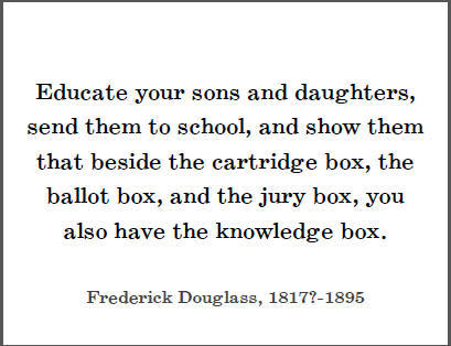 """Educate your sons and daughters, send them to school, and show them that beside the cartridge box, the ballot box, and the jury box, you also have the knowledge box."" -Frederick Douglass"
