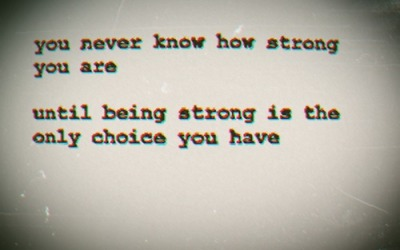 bestlovequotes:  You never know how strong you are until beting strong is the only choice you have | FOLLOW BEST LOVE QUOTES ON TUMBLR  FOR MORE LOVE QUOTES