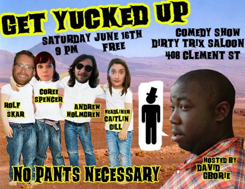 6/16. Get Yucked Up @ Dirty Trix Saloon. 408 Clement St. SF. Free. 9PM. Featuring Rolf Skar, Coree Spencer, Andrew Holmgren and headliner Caitlin Gill. Hosted by David Gborie. Presented by Sylvan Productions.