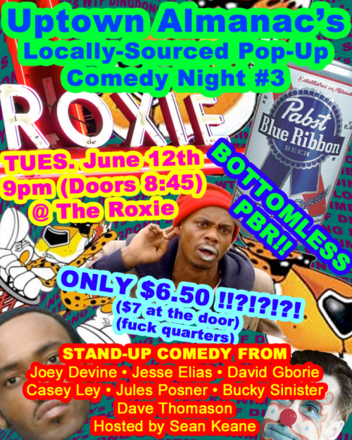 6/12. Uptown Almanac's Locally-Sourced Pop-Up Comedy Night # 3 @ The Roxie. 3117 16th St. SF. $7. 9PM. Featuring Joey Devine, Jesse Elias, David Gborie, Casey Ley, Jules Posner, Bucky Sinister, Dave Thomason and hosted by Sean Keane.