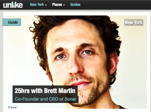 "//INTERVIEW: Brett Martin, Co-Founder & CEO, Sonar// — Brett Martin ""knows people"" — and their hidden connections. To be precise, his popular mobile location app Sonar does. It takes in Foursquare, Facebook, Twitter and LinkedIn feeds to navigate you through the urban jungle and find those people who you should really meet — right here, right now. Some call it 'engineering serendipity', for Martin it's all about having more face time with people that matter to you. Our first Sonar encounter was at TC Disrupt 2011 when Brett's team made it through to the Battlefield finals. Sonar was an absolute favourite with the audience. What better place to launch this app, than at a crowded tech conference where everybody is eager to connect with a 'relevant set' of like-minds. One year on, Sonar was back at NYC Disrupt 2012 to launch their biggest product update since its launch: the Here-Now Network. By adding Status, Sonar Presence, Notifications and Messaging features, it allows for a more targeted connection with the people in your vicinity. We meet Brett at Sonar's Intergalactic Headquarters in NYC and talk about how growing up in beach town Ocean City inspired him to create Sonar, why impatience is the toughest thing to tame for an entrepreneur, who he would love to bond over beer with, and what he loves and hates about New York. Here are some sound-bites:  Head over to unlike.net for Brett's 25hrs collection of his favourite New York Hangouts."