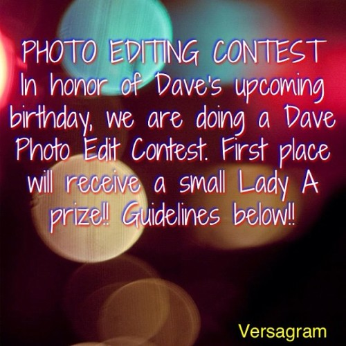 NOTE: THIS IS FOR INSTAGRAM, SO IF YOU HAVE AN INSTAGRAM, YOU SHOULD ENTER!! :) GUIDELINES: Limit 2 entries per person. It must be an original edit of Dave. Tag your edit with #ladyacedit to enter the contest. FIRST PLACE will receive a small Lady A prize (Note: Since we are giving out an actual prize, the first place winner will have to email us their address so we can send it.), and a shoutout from@ladyaconfessions. SECOND PLACE will receive a shoutout from@ladyaconfessions, @alyssarickels50, and @akelt10. THIRD PLACE will receive a shoutout from @ladyaconfessions. All entries must be in by Friday, June 22 by 11:59 PM Central time. If you have any questions, feel free to ask! BE CREATIVE AND HAVE FUN!!! :)