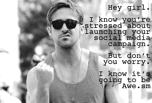 siliconvalleyryangosling:  Hey girl. I know you're stressed about launching your social media campaign.  But don't you worry. I know it's going to be Awe.sm (thanks to Team Awe.sm for their help!)