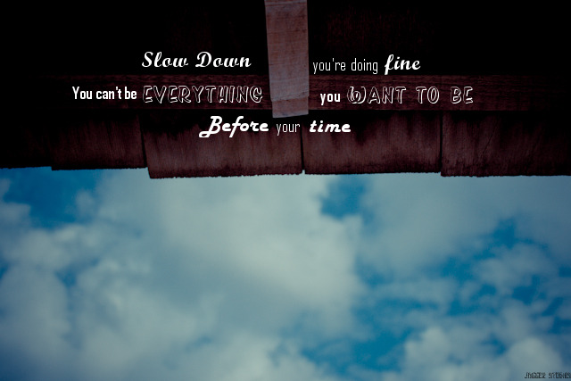 {Project 52: 17/52} Slow down you're doing fine,  You can't be everything you want to be, Before your time
