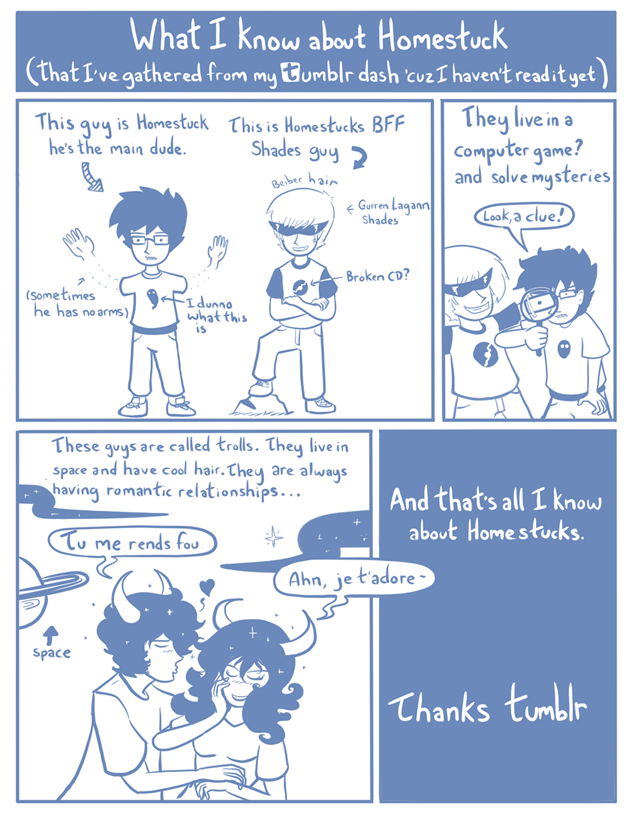 listen-here-once-lut:  astralaves:  Homestuck always comes up on my tumblr dash, but I really don't know anything about it. So, I drew a comic explaining what I know about homestuck. I think I pretty much got it down. Right? …..Right? …Guys?   literally 100% correct