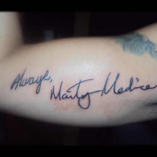 This is my 4th tattoo. My dads writing. Always, Marty Medina. My dad died when i was five years old in a car accident. I asked my family if they could find anything that he had written on. It took a couple months to finally find something. They found his signature in a yearbook from one of his old classmates as well as an old wedding guest book. i decided to take the always from the yearbook and the signature from the wedding guest book. i put them together and this is what was the result. i have some of his writings from when he was younger as well as when he got older. Dad I will always love you forever and now i know that you are going to be always with me. Rest in peace in dad. Done on June 11, 2012 by Mike TV. Bright Ideas. Avondale, AZ. icantseemtofallasleepthesedays.tumblr.com