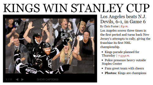 The L.A. Kings have just won the Stanley Cup for the first time in franchise history. This is what our homepage looks like right now. For the Kings fans: More photos from tonight's Game 6, and some shots from Times assistant managing editor Michael Whitley that offer a glimpse into the paper's layout tomorrow. There's a parade planned for Thursday.