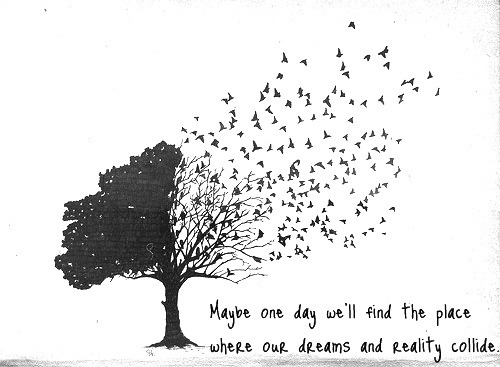 Pinterest Quote Find: Maybe one day we'll find the place where our dreams and reality collide. As seen on: pinterest.com/gnihciew/