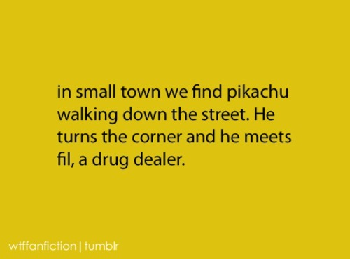 "wtffanfiction:  Fandom: Pokemon ""in small town we find pikachu walking down the street. He turns the corner and he meets fil, a drug dealer."""