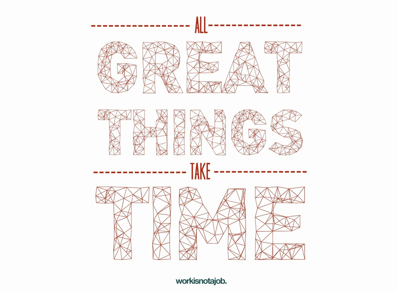 workisnotajob:  I remind myself: All great things take time. Prints available upon request. © workisnotajob.