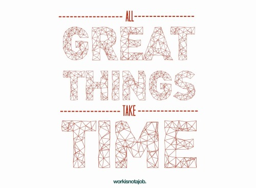 I remind myself: All great things take time. Prints available upon request. © workisnotajob.