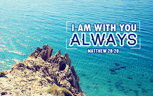 """I am with you always."""