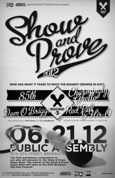 "The Brooklyn Hip-Hop Festival presents ""Show and Prove"" Thursday, June 21st Join us at The Public Assembly as we rip the stage for a chance to open up at the Brooklyn Hip-Hop festival! Address: 70 N. 6th Street, Brooklyn For more information on the location, visit www.publicassemblynyc.com 21+ $5 entry  www.ATrueUnderdogStory.com"
