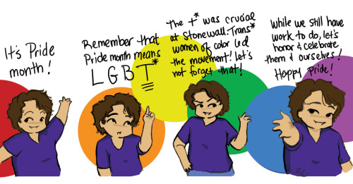 sqs-tec:  A Pride comic from Van:  This is my small contribution to Pride Month. I feel like Pride (at least here) is very LGB centered. This is our month too! And let us never forget the fierce trans* women of color that led the movement! And all other gender nonconforming individuals there.Sylvia Rivera is my hero. Go out and celebrate the past, present, and future of our community.