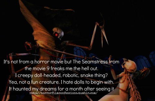 """It's not from a horror movie but The Seamstress from the movie 9 freaks me the hell out. I creepy doll-headed, robotic, snake thing? Yea, not a fun creature. I hate dolls to begin with. It haunted my dreams for a month after seeing it""  (Sent in by safely2insane) Note from the Owner: Yeah, I agree. I REALLY love Tim Burton and everything he creates,directs/produces to death but I thought that doll thing was creepy too.That doll, and also that effed up cyborg one from Toy Story haha"