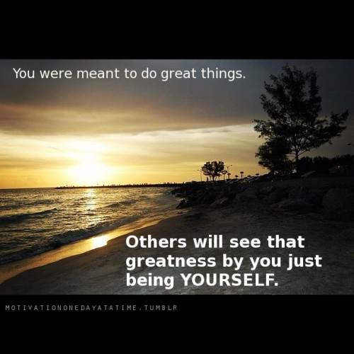 You were meant to do great things…