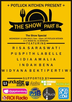 TheShow #8 Special Date : Wednesday,June 13th 2012 [[MORE]] Time : 7pm till 10pm  Venue : Potluck Kitchen (Jl. H. Wasid No. 31 Bandung)  Featuring : Risa Saraswati Puspith Labelle Lidia Amalia Indah Bena Widyana Bekti Pertiwi  HTM : FREE