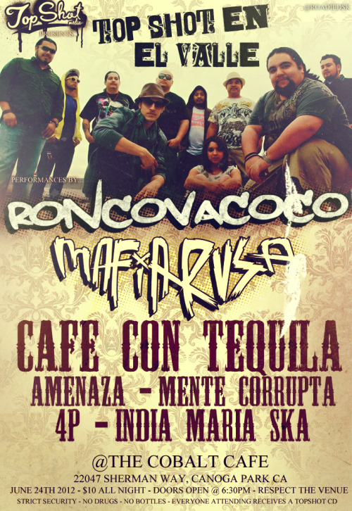 quepexflores:  Topshot Presents June 24th, 2012 Roncovacoco Mafia Rusa Cafe con Tequila Amenaza Mente Corrupta 4P India Maria Ska 22047 Sherman Way, Canoga Park, CA. $10 all night! Doors Open at 6:30 No Bottles, No Drugs, Respect The Venue!, Strict Security Everyone That Attends Gets a Free Topshot Comp. CD Supported By: Las Callejeras, LA Shows, The Boys Production, FY Production, Skanking Underground, Bigpinga Shows