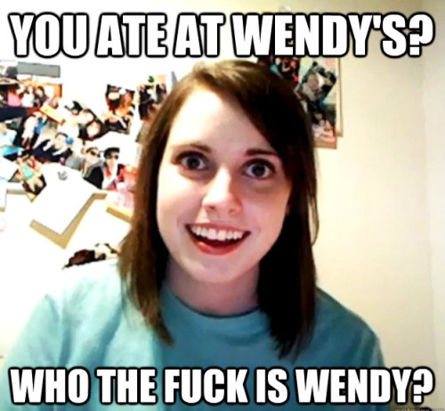 You ate at Wendy's?  WHO THE FUCK IS WENDY?