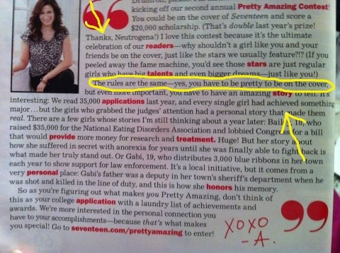 "mrselliotnightray:  This is from the March 2012 issue of Seventeen magazine. The contest, basically, is to showcase a girl that has done astounding things. (Like raising money for research on eating disorders, like said in the article.) However, they have to be pretty. Excuse me, what? Let me try and decipher this for a moment. If a girl that isn't your definition of 'pretty' does something beyond amazing, and is running against a girl that does something fairly amazing but is pretty… then the pretty girl wins? Seventeen always seems to be promoting ""being you"" and ""going for your dreams"". Well they sure are doing asplendid job with that pitch, now aren't they? This is putting the notion into the reader's head that no matter how incredible they are, if they aren't pretty they won't be on the covers of magazines for their achievements. I've noticed, though, that this doesn't really seem to apply that much to men! Frankly, I've seem somebutt-ass uglymen on magazine covers, and you eventually find out their some wicked-smart scientist or inventor. But the rule about being attractive doesn't apply to them? And,Seventeen, let's be honest here. You're going to Photoshop the winner anyway, who cares of they aren't ""pretty""? You can turn them into all the other aliens in a few clicks of a mouse. You don't need brains for that. Which, apparently, doesn't matter in your contest either. I'm a 16-year-old girl wanting to minor in media studies. I'm practically seventeen, I know what is going through those girl's minds when they read that. And it's nothing good. We better stop making girls think that beauty is priority over brains. I see first-hand how the new forms of media impact young minds — heck, I'm one of them. And I know the media is well aware of how they're manipulating the minds of their viewers. It's terrible on either side of the equation."