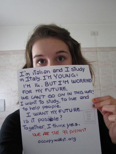 wearethe99percent:  Hi, I'm Anna and I'm young, because I'm only 14. But I see every day the world's problem and we continue in this way of live. we are destroying our world! why governors do not understand this? I want my future, it's not fair that much people don't have health insurance! I wonder how it is possible! Well, I'm the 99% because I could not have a future. (sorry for my bad english, I could have done mistakes…) Anna  Come darLE torto …